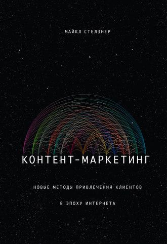 Книга Контент-маркетинг. Новые методы привлечения клиентов в эпоху Интернета Майкла Стелзнера